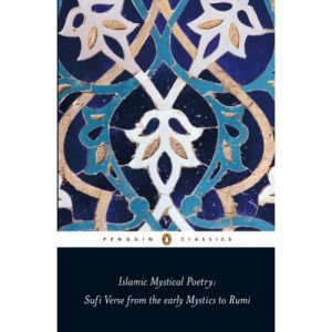 Islamic Mystical Poetry: Sufi Verse from the early Mystics to Rumi (Penguin Classics)