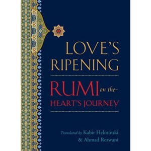 Love's Ripening: Rumi on the Heart's Journey Helminski
